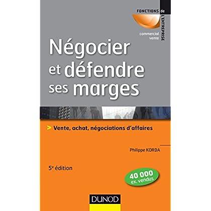 Négocier et défendre ses marges - 5e éd.: Vente, achat,négociations d'affaires