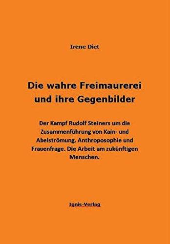 Die wahre Freimaurerei und ihre Gegenbilder: Der Kampf Rudolf Steiners um die Zusammenführung von Kain- und Abelströmung. Anthroposophie und Frauenfrage. Die Arbeit am zukünftigen Menschen