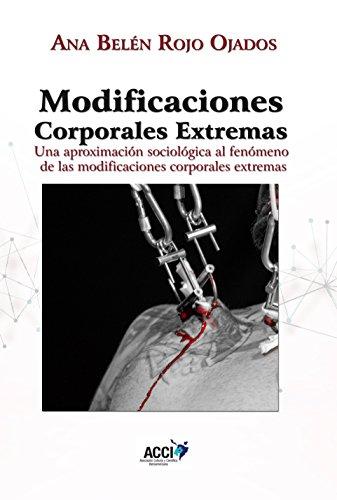 MODIFICACIONES CORPORALES EXTREMAS: Una aproximación sociológica al fenómeno de las modificaciones corporales extremas por Ana Belén Rojo Ojados
