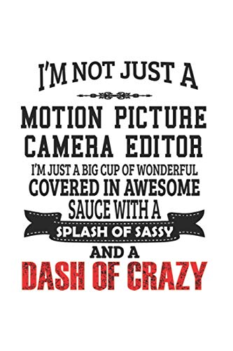 I'm Not Just A Motion Picture Camera Editor I'm Just A Big Cup Of Wonderful Covered In Awesome Sauce With A Splash Of Sassy And A Dash Of Crazy: ... Gift, Diary, Doodle Gift or Notebook | 6 x 9