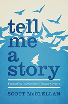 Tell Me a Story: Finding God (and Ourselves) Through Narrative di [McClellan, Scott]