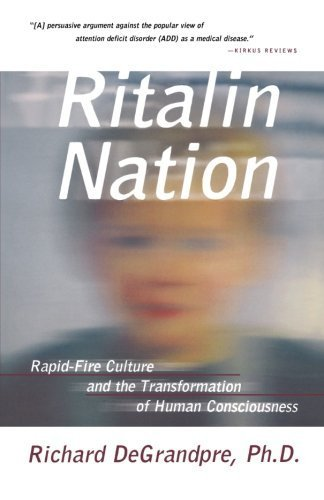 ritalin-nation-rapid-fire-culture-and-the-transformation-of-human-consciousness-by-degrandpre-richar