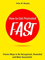 How to Get Promoted Fast - Proven Ways to Be Recognized, Rewarded and More Successful (English Edition)