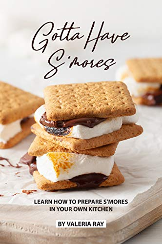 Gotta Have S'mores: Learn How to Prepare S'mores in Your Own Kitchen (English Edition)
