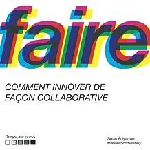 Faire: Comment réaliser des innovations de façon collaborative