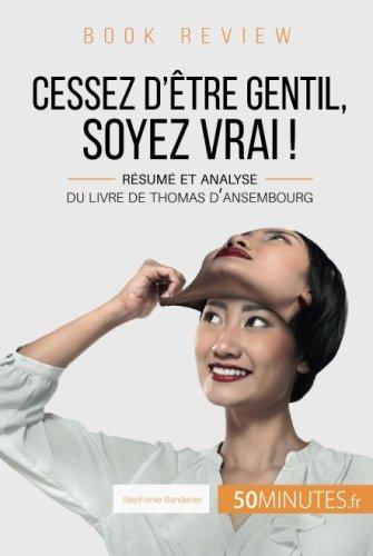 Cessez d'tre gentil, soyez vrai ! Du Livre de Thomas d'Ansembourg (Book Review): Rsum et analyse du livre de Thomas d'Ansembourg