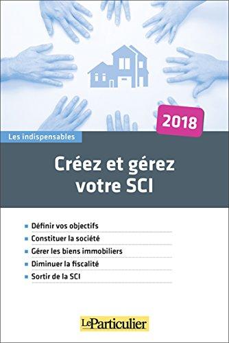Crez et grez votre SCI 2018: Dfinir vos objectifs. Constituer la socit. Grer les biens immobiliers. Diminuer la fiscalit. Sortir de la SCI