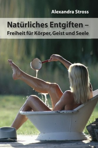Natuerliches Entgiften: Freiheit fuer Koerper, Geist und Seele