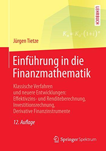 Einführung in die Finanzmathematik: Klassische Verfahren und neuere Entwicklungen: Effektivzins- und Renditeberechnung, Investitionsrechnung, Derivative Finanzinstrumente
