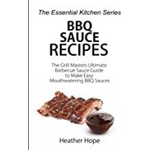 BBQ Sauce Recipes: The Grill Masters Ultimate Barbecue Sauce Guide to Make Easy Mouthwatering BBQ Sauces (The Essential Kitchen Series, Band 70)