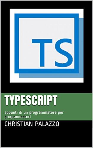 TypeScript: appunti di un programmatore per programmatori (Programmazione Vol. 7)