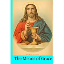 The Means of Grace: A Complete Exposition of the Seven Sacraments, Their Institution, Meaning, Requirements, Ceremonies and Efficacy; of the Blessings, Consecrations, etc; and of Prayer