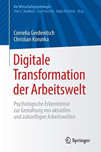 Digitale Transformation der Arbeitswelt: Psychologische Erkenntnisse zur Gestaltung von aktuellen und zukünftigen Arbeitswelten (Die Wirtschaftspsychologie)