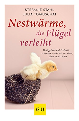 Nestwärme, die Flügel verleiht: Halt geben und Freiheit schenken - wie wir erziehen, ohne zu erziehen (GU Einzeltitel Partnerschaft & Familie) (Innere Flügel)
