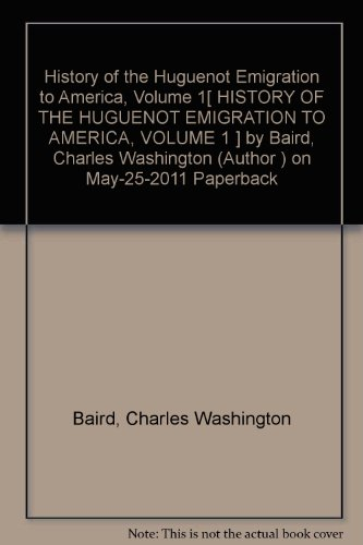 History of the Huguenot Emigration to America, Volume 1[ HISTORY OF THE HUGUENOT EMIGRATION TO AMERICA, VOLUME 1 ] by Baird, Charles Washington (Author ) on May-25-2011 Paperback