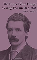 The Heroic Life of George Gissing, Part III: 1897-1903 by Pierre Coustillas (2015-07-27)