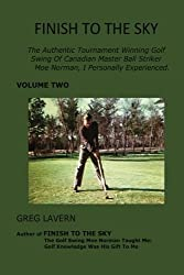 Finish To The Sky: The Authentic Tournament Winning Golf Swing Of Canadian Master Ball Striker Moe Norman, I Personally Experienced. (Volume 2) by Greg Lavern (2016-04-27)