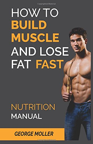 How To Build Muscle And Burn Fat Fast: Nutrition Manual: Volume 1