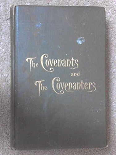 The Covenants and the Covenanters; Covenants, Sermons and Documents of the Covenanted Reformation