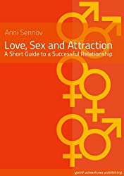 Love, Sex and Attraction - A Short Guide to a Successful Relationship!