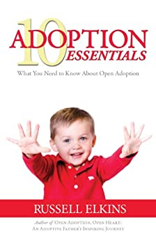 10 Adoption Essentials: What You Need to Know About Open Adoption (Guide to a Healthy Adoptive Family, Adoption Parenting, and Open Relationships Book 2) (English Edition) par [Elkins, Russell]