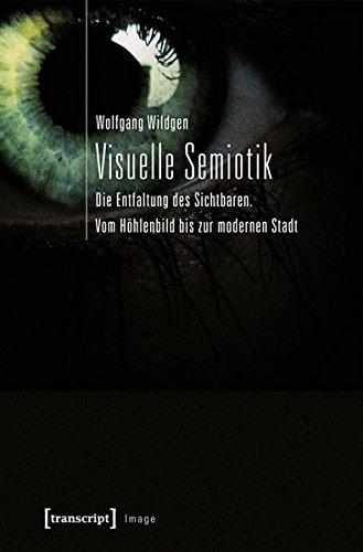 Visuelle Semiotik: Die Entfaltung des Sichtbaren. Vom Höhlenbild bis zur modernen Stadt (Image)