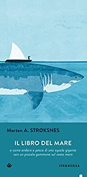 Il libro del mare: o come andare a pesca di uno squalo gigante con un piccolo gommone in un vasto mare (Italian Edition) by [Strøksnes Morten]