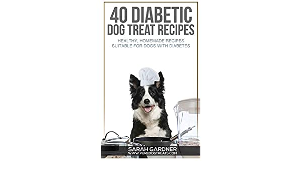 40 Diabetic Dog Treat Recipes: Healthy, Homemade Treats Suitable for Dogs with Diabetes eBook: Sarah Gardner: Amazon.co.uk: Kindle Store