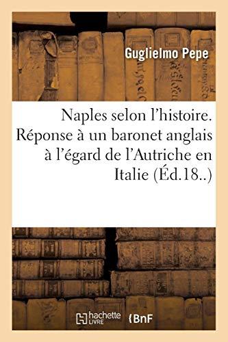 Naples selon l'histoire. Réponse à un baronet anglais à l'égard de l'Autriche en Italie: par l'auteur de L'Italie militaire par Guglielmo Pepe