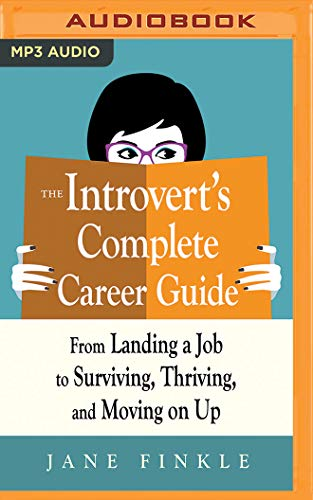 The Introvert's Complete Career Guide: From Landing a Job, to Surviving, Thriving, and Moving on Up