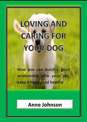 Loving and caring for your dog: How you can build a good relationship with your pet, keep it happy and healthy. (English Edition) -