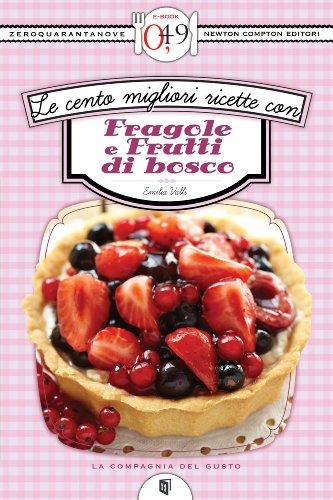 Le cento migliori ricette con fragole e frutti di bosco (eNewton Zeroquarantanove)