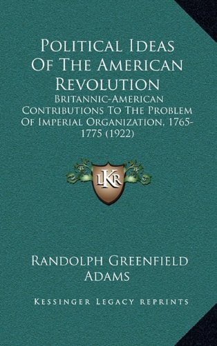 Political Ideas of the American Revolution: Britannic-American Contributions to the Problem of Imperial Organization, 1765-1775 (1922)