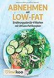 Abnehmen mit Low-Fat: Ernährungsplan für 4 Wochen mit 84 Low-Fat Rezepten