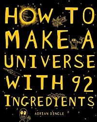 How to Make a Universe from 92 Ingredients: Written by Adrian Dingle, 2010 Edition, (1st Edition) Publisher: Scholastic [Hardcover]