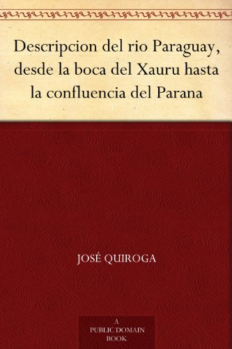 Descripcion del rio Paraguay, desde la boca del Xauru hasta la confluencia del Parana por José Quiroga
