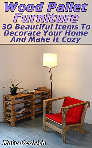 Wood Pallet Furniture: 30 Beautiful Items To Decorate Your Home And Make It Cozy (English Edition)