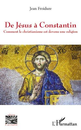 De Jésus à Constantin: Comment le christiannisme...