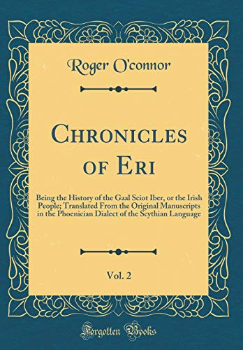 Chronicles of Eri, Vol. 2: Being the History of the Gaal Sciot Iber, or the Irish People; Translated From the Original Manuscripts in the Phoenician Dialect of the Scythian Language (Classic Reprint)
