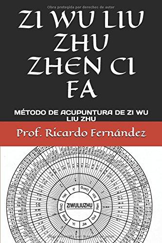 ZI WU LIU ZHU ZHEN CI FA: MÉTODO DE ACUPUNTURA DE ZI WU LIU ZHU por Prof. Ricardo Fernández