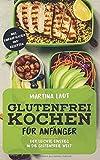 Glutenfrei Kochen: Glutenfreie Ernährung für Anfänger. Mit Vielen Rezepten! Kochbuch bzw. Rezteptbuch mit...