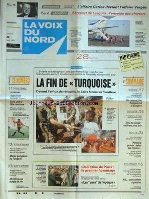 VOIX DU NORD (LA) [No 15602] du 20/08/1994 - LA FIN DE TURQUOISE - DEVANT L'AFFLUX DE REFUGIES RWANDAIS LE ZAIRE FERME SA FRONTIERE - LIBERATION DE PARIS - LE 1ER HOMMAGE - LES SPORTS - FOOT - ATHLETISME - BOSNIE - UN CASQUE BLEU FRANCAIS TUE A SARAJEVO - PS - UNE RENTREE A GAUCHE - AEROPORT DE LESQUIN - L'ENVOLEE DES CHARTERS - L'AFFAIRE CARLOS DEVIENT L'AFFAIRE VERGES
