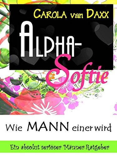 Alpha-Softie: Wie MANN einer wird (Ein absolut seriöser Männer-Ratgeber)