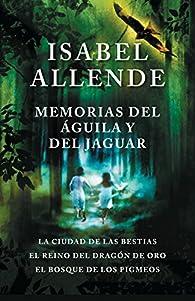 Memorias del Águila Y El Jaguar: La Ciudad de Las Bestias, El Reino del Dragon de Oro, Y El Bosque de Los Pigmeos par Isabel Allende