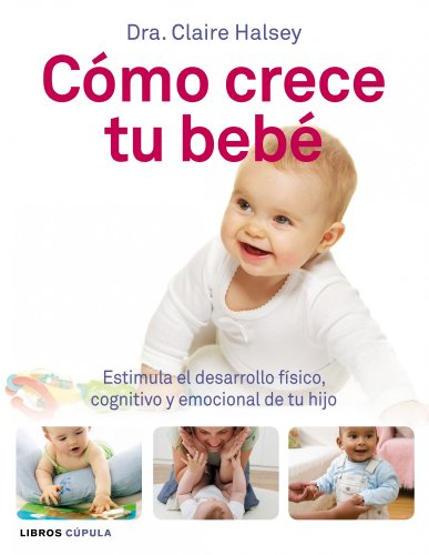 Cómo crece tu bebé: Estimula el desarrollo físico, cognitivo y emocional de tu hijo (Padres E Hijos (l.Cupula)) por Claire Halsey
