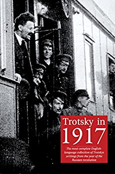 Trotsky in 1917: The most complete English-language collection of Leon Trotsky's writings from the year of the Russian revolution (English Edition) de [Trotsky, Leon]