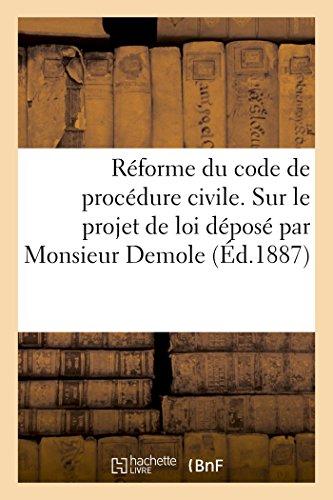 Réforme du code de procédure civile. Observations sur le projet de loi déposé par Monsieur Demole: ministre de la Justice, sur le bureau de la Chambre des députés, le 19 Octobre 1886