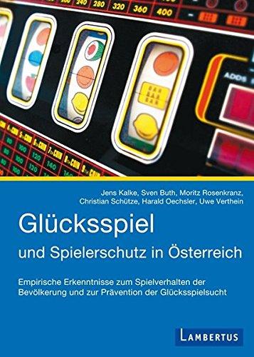 Glücksspiel und Spielerschutz in Österreich: Empirische Erkenntnisse zum Spielverhalten der Bevölkerung und zur Prävention der Glücksspielsucht