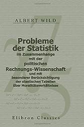 Probleme der Statistik im Zusammenhange mit der politischen Rechnungs-Wissenschaft und mit besonderer Berücksichtigung der stastischen Tabellen über Moralitätsverhältnisse