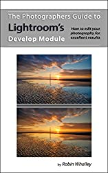 The Photographers Guide to Lightroom's Develop Module: How to edit your photography for excellent results (English Edition)